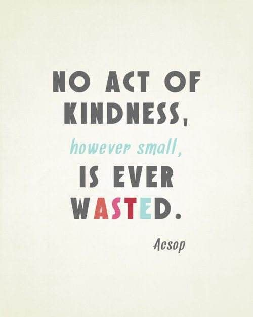 No act of kindness is ever wasted.  Not even, if I may add, if it's rejected by the recipient.