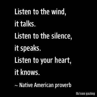 Listen to the wind, it talks. Listen to the silence, it speaks. Listen to your heart, it knows.  -  Native American proverb