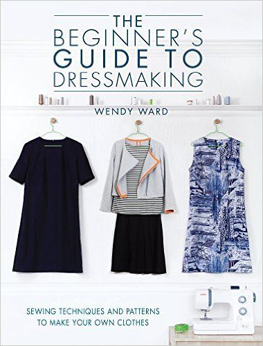 The Beginners Guide to Dressmaking: Sewing techniques and patterns to make your own clothes: Amazon.co.uk: Wendy Ward: 0806488424105: Books