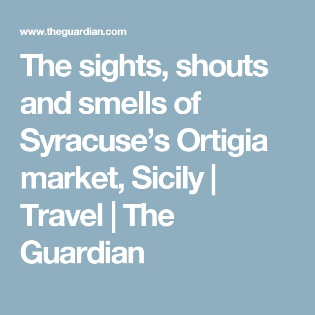 The sights, shouts and smells of Syracuse's Ortigia market, Sicily | Travel | The Guardian