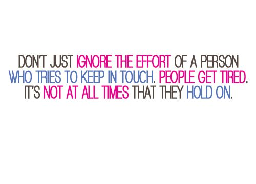 Don't just ignore the effort of a person who tries to keep in touch. People get tired. It's not at all times that they hold on. #quotes