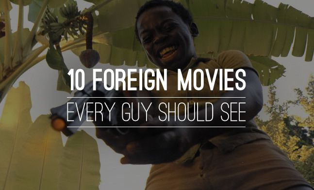 10 Foreign Movies every guy should see.  The comments have some awesome movies too!