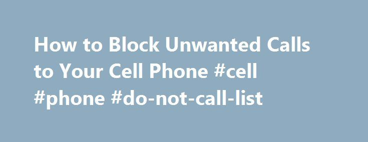 How to Block Unwanted Calls to Your Cell Phone #cell #phone #do-not-call-list http://gambia.nef2.com/how-to-block-unwanted-calls-to-your-cell-phone-cell-phone-do-not-call-list/  # How to Block Unwanted Calls to Your Cell Phone If you re tired of the telemarketers, not only calling your cell phone, but texting your mobile phone as well, you may be able to block their calls. Some carriers allow you to define specific numbers that my call your phone. In addition, you can purchase software that…