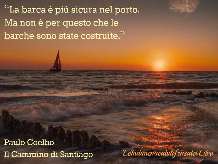 """""""La barca è più sicura nel porto. Ma non è per questo che le barche sono state costruite."""" Paulo Coelho - Il Cammino di Santiago"""