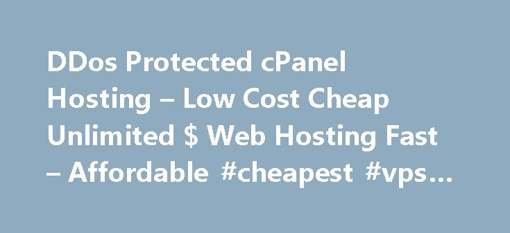 DDos Protected cPanel Hosting – Low Cost Cheap Unlimited $ Web Hosting Fast – Affordable #cheapest #vps #hosting http://vds.nef2.com/ddos-protected-cpanel-hosting-low-cost-cheap-unlimited-web-hosting-fast-affordable-cheapest-vps-hosting/  #ddos protected hosting # Package DDos Protected cPanel Hosting cPanel® Control Panel (See Demo ) UNLIMITED Web Space UNLIMITED Bandwidth UNLIMITED E-mail Accounts UNLIMITED FTP Accounts UNLIMITED MYSQL Databases UNLIMITED Sub Domains Website builder PRO…