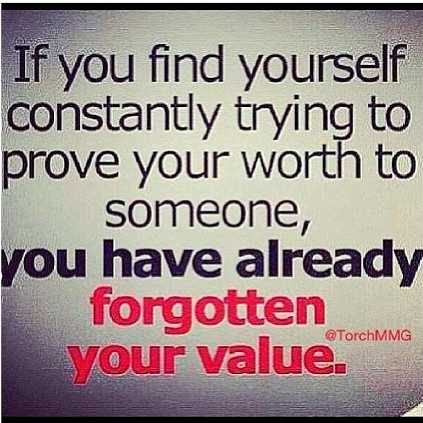 If you find yourself constantly trying to prove your worth to someone, you have already forgotten your value.  !!!!