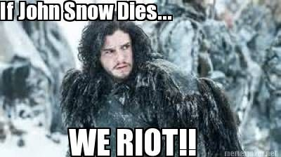 - If John Snow Dies... WE RIOT!!  Game of Thrones John Snow