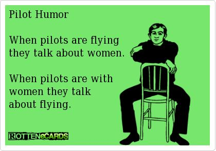 Pilot Humor    When pilots are flying   they talk about women.    When pilots are with   women they talk   about flying.