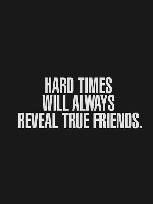 """Hard times will always reveal true friends."" Real friends won't dump you"