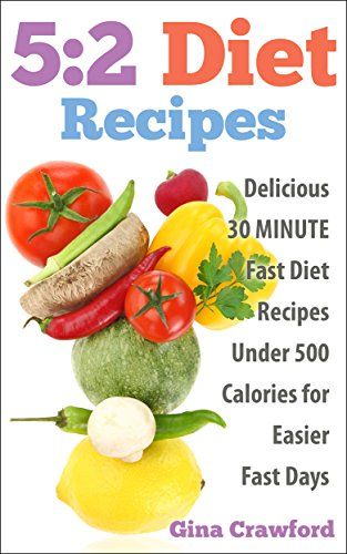 5:2 Diet: 5:2 Diet Recipes - 30 MINUTE 5:2 Diet Recipes Under 500 Calories for Easier Fast Days - 5:2 Diet, Intermittent Fasting, Fast Diet (5:2 Fast Diet)