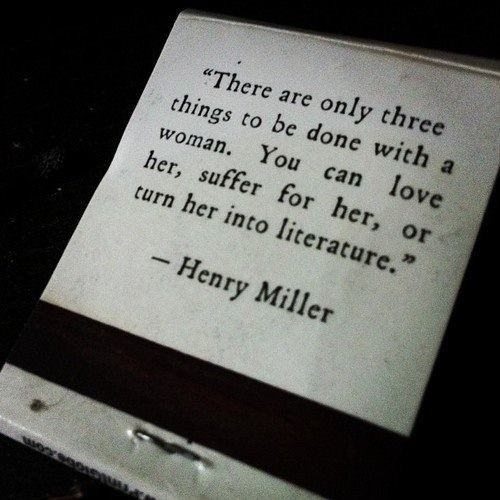 """""""love her, suffer for her, or turn her into literature"""" -Henry Miller"""