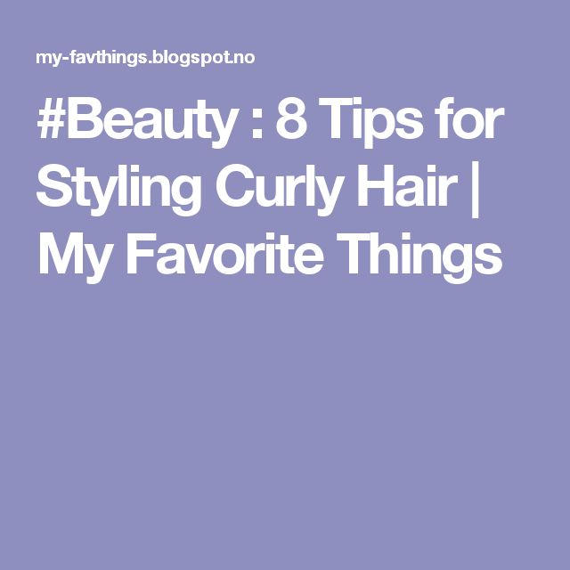 #Beauty : 8 Tips for Styling Curly Hair | My Favorite Things