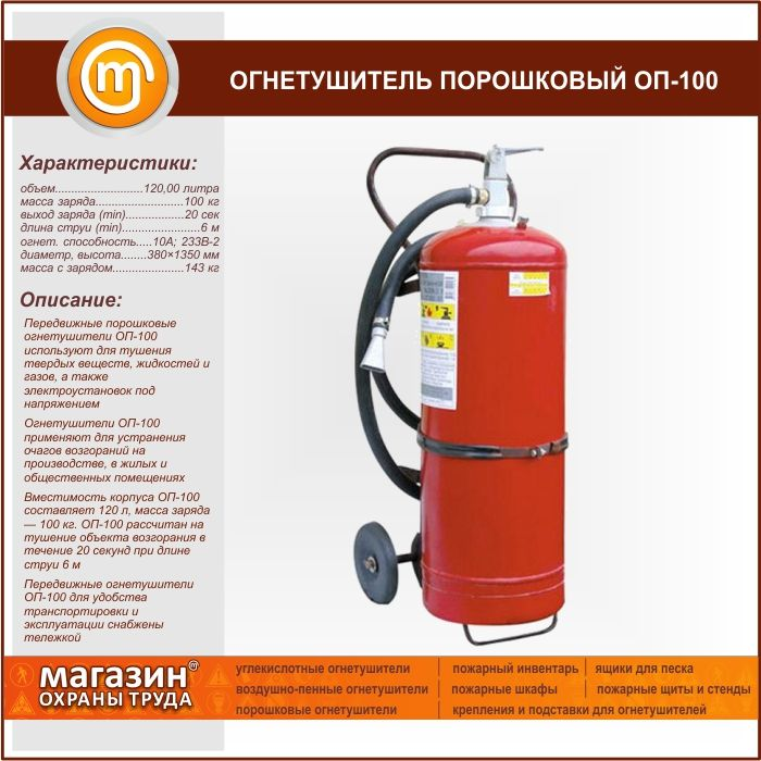 Огнетушитель порошковый ОП-100. Mobile powder fire extinguishers OP-100 is used for extinguishing solid substances, liquids and gases and energized electrical installations The fire extinguisher OP-100 is used to eliminate fires in industry, residential and public buildings Capacity of shell OP-100 is 120 l, weight of a charge — 100 kg OP-100 is designed to extinguish the ignition object for 20 seconds at a jet length of 6 m