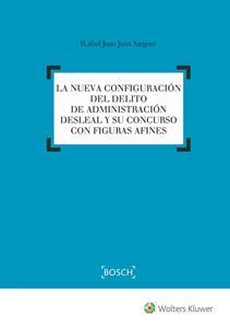 Nueva configuración del delito de administración desleal y su concurso con figuras afines / Rafael Juan Juan San José.     Wolters Kluwer, 2016