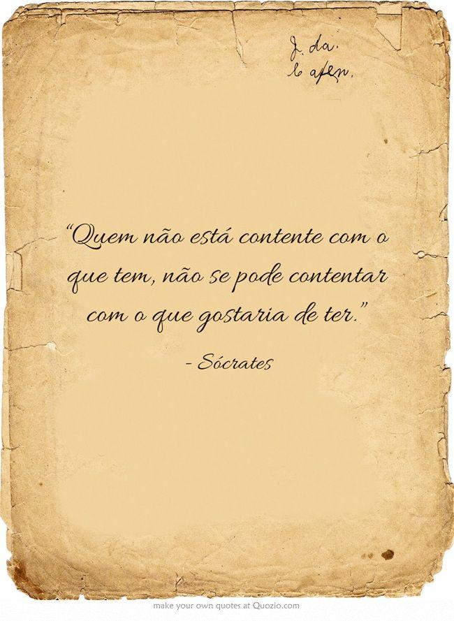 """""""Quem não está contente com o que tem, não se pode contentar com o que gostaria de ter."""" - Sócrates"""