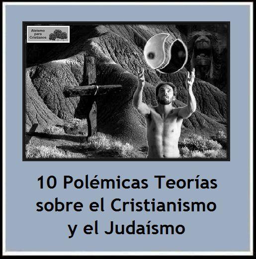 10 Teorías Polémicas sobre el Cristianismo y el Judaísmo. http://ateismoparacristianos.blogspot.com/2014/11/10-teorias-polemicas-sobre-el.html