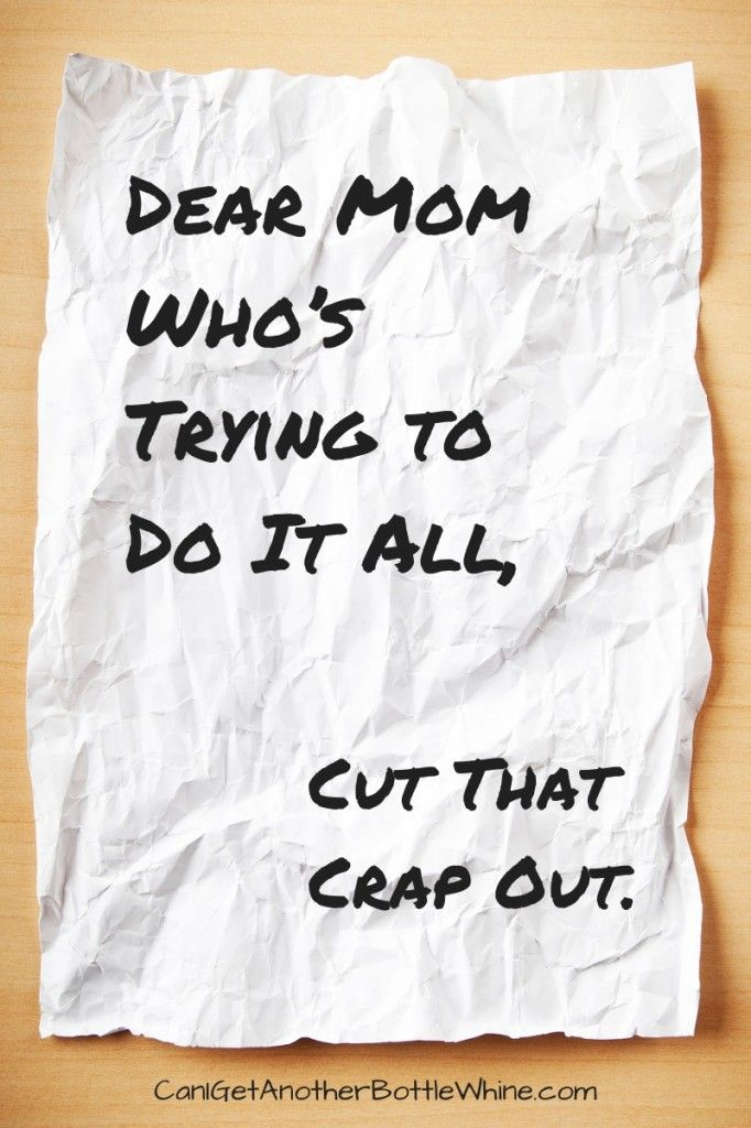 Dear mom who's trying to do it all, cut that crap out.  By @Kate Mazur Mazur Mazur Mazur Hall