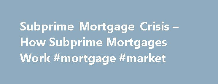 Subprime Mortgage Crisis – How Subprime Mortgages Work #mortgage #market http://mortgage.nef2.com/subprime-mortgage-crisis-how-subprime-mortgages-work-mortgage-market/  #subprime mortgages # How Subprime Mortgages Work Not all the news is bad in the world of subprime lending. One nonprofit organization called Neighbor Works America is doing something about it. Through its Center for Foreclosure Solutions, the organization has joined forces with mortgage and insurance companies to reach out…