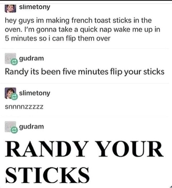 """I swear to god, """"RANDY YOUR STICKS"""" is what I laugh about when I wake up for no reason at 3 in the morning. I'm just. Asfkgksjfn"""