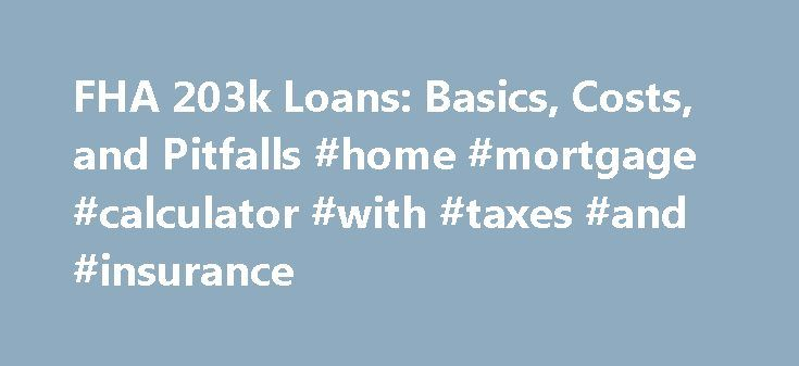 FHA 203k Loans: Basics, Costs, and Pitfalls #home #mortgage #calculator #with #taxes #and #insurance http://mortgage.remmont.com/fha-203k-loans-basics-costs-and-pitfalls-home-mortgage-calculator-with-taxes-and-insurance/  #203k mortgage # FHA 203k Improvement Loans Updated August 05, 2016 An FHA 203k loan allows you to borrow money, using only one loan, for both home improvement and a home purchase. These loans can also be used just for home improvements, but there might be better options…