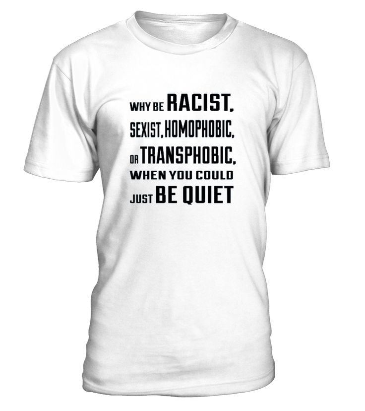 Looking for a shirt with great meaning? Look no further, definitely recommended to anyone. All we need is peace in this world. Great Gift idea to your daughter, son or any family members and friends.   Why be racist, sexist, homophobic or transphobic when you could just be quiet? Wear this special Shirt special for this Pride Month. It is available in Mens, Womens, youth sizes for your comfort. For a more LOOSE size, please order a size up.