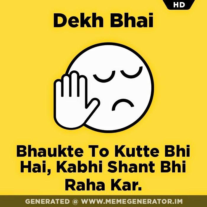 Dekh Bhai, Bhaukte to kutte bhi hai, kabhi shant bhi raha kar.