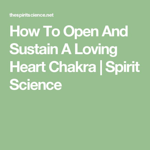 How To Open And Sustain A Loving Heart Chakra | Spirit Science