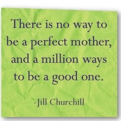 There is no way to be a perfect mother, and a million ways to be a good one. -Jill Churchill