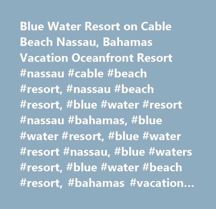Blue Water Resort on Cable Beach Nassau, Bahamas Vacation Oceanfront Resort #nassau #cable #beach #resort, #nassau #beach #resort, #blue #water #resort #nassau #bahamas, #blue #water #resort, #blue #water #resort #nassau, #blue #waters #resort, #blue #water #beach #resort, #bahamas #vacation #resort…