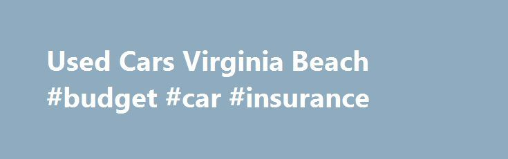 Used Cars Virginia Beach #budget #car #insurance http://car-auto.nef2.com/used-cars-virginia-beach-budget-car-insurance/  #use cars # Used Cars in Virginia Beach The staff at Driver's World is ready to help you purchase a used car in Virginia Beach. We specialize in pre owned cars, trucks, SUVs, vans and more in the Norfolk, Chesapeake…Continue Reading