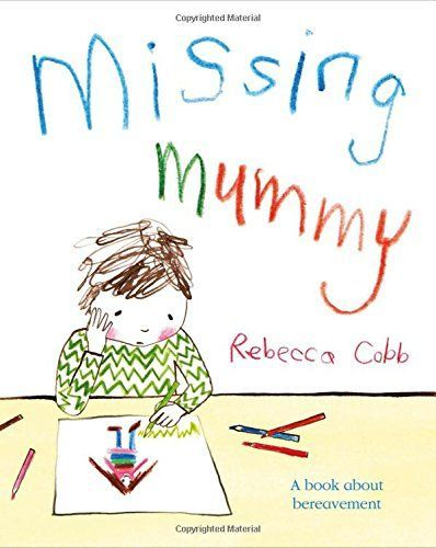 """Missing Mummy"", by Rebecca Cobb - Simple text and child-like artwork combine to gently explore a child's fears and feelings after the death of a parent."