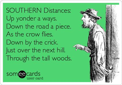 SOUTHERN Distances: Up yonder a ways. Down the road a piece. As the crow flies. Down by the crick. Just over the next hill. Through the tall woods.