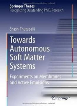 Towards Autonomous Soft Matter Systems: Experiments On Membranes And Active Emulsions (springer Theses) free ebook