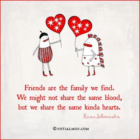Friends are family we find. We don't share the same blood, but we share the same kinda hearts. - Karen Salmansohn