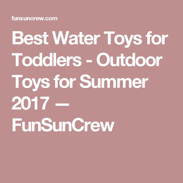 Best Water Toys for Toddlers - Outdoor Toys for Summer 2017 — FunSunCrew