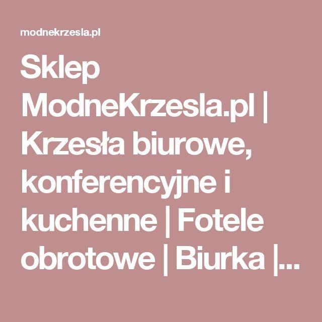 Sklep ModneKrzesla.pl   Krzesła biurowe, konferencyjne i kuchenne   Fotele obrotowe   Biurka   Hokery   Meble dziecięce