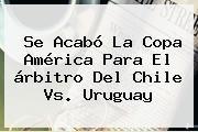 http://tecnoautos.com/wp-content/uploads/imagenes/tendencias/thumbs/se-acabo-la-copa-america-para-el-arbitro-del-chile-vs-uruguay.jpg Chile vs Uruguay. Se acabó la Copa América para el árbitro del Chile vs. Uruguay, Enlaces, Imágenes, Videos y Tweets - http://tecnoautos.com/actualidad/chile-vs-uruguay-se-acabo-la-copa-america-para-el-arbitro-del-chile-vs-uruguay/