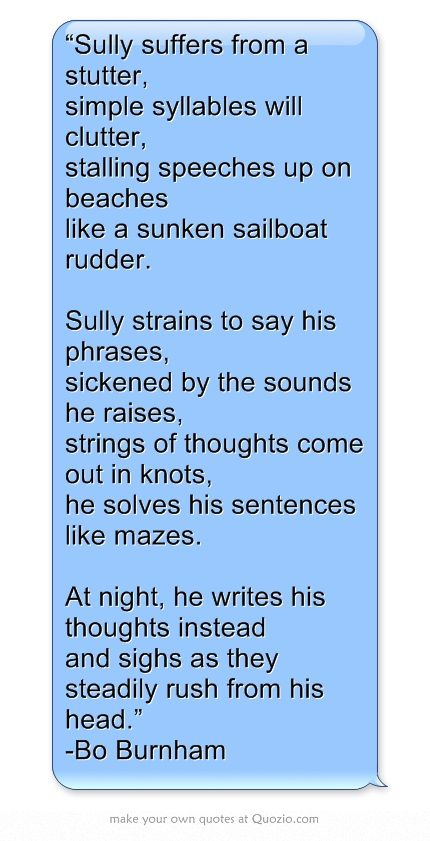 """""""Sully suffers from a stutter, simple syllables will clutter, stalling speeches up on beaches like a sunken sailboat rudder. Sully strains to say his phrases, sickened by the sounds he raises, strings of thoughts come out in knots, he solves his sentences like mazes. At night, he writes his thoughts instead and sighs as they steadily rush from his head."""" -Bo Burnham"""