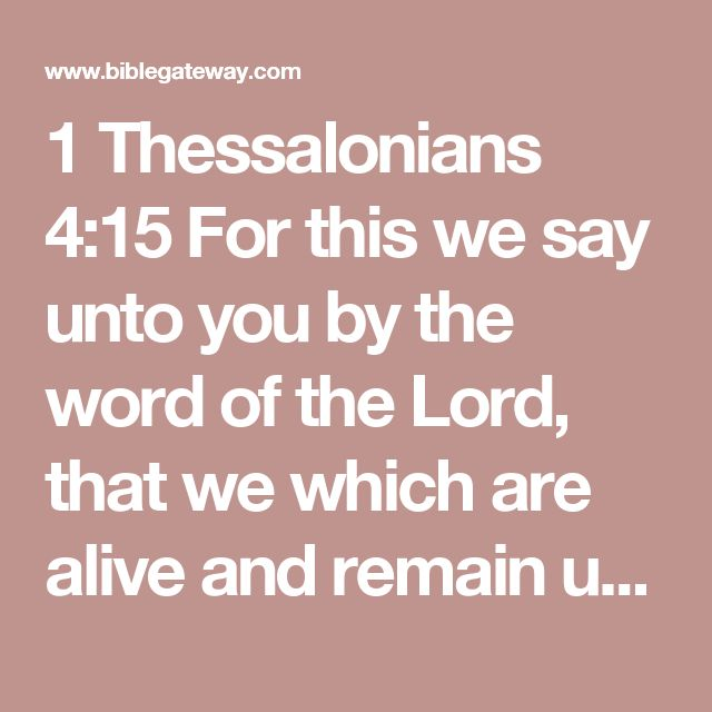1 Thessalonians 4:15 For this we say unto you by the word of the Lord, that we which are alive and remain unto the coming of the Lord shall not prevent them which are asleep.  16 For the Lord himself shall descend from heaven with a shout, with the voice of the archangel, and with the trump of God: and the dead in Christ shall rise first:  17 Then we which are alive and remain shall be caught up together with them in the clouds, to meet the Lord in the air: and so shall we ever be with the…