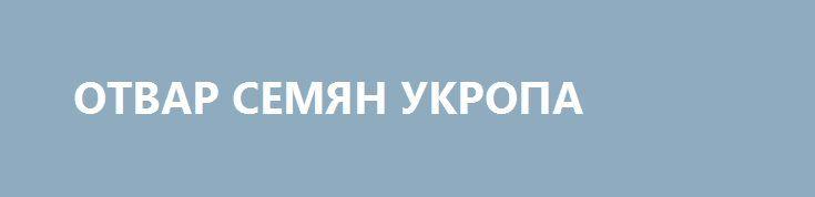 ОТВАР СЕМЯН УКРОПА http://pyhtaru.blogspot.com/2017/03/blog-post_27.html  Отвар семян укропа польза!  Зернышки укропа применяются в эффективной народной медицине для лечения целого ряда различных заболеваний. При почечнокаменной болезни − как эффективное мочегонное, при простуде и сильном кашле − как хорошее отхаркивающее средство.  Читайте еще: =================================== КАК ПОНИЗИТЬ УРОВЕНЬ ХОЛЕСТЕРИНА http://pyhtaru.blogspot.ru/2017/03/blog-post_12.html…