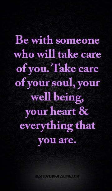 Be with someone who will take care of you. Take care of your soul, your well being, your heart & everything that you are.