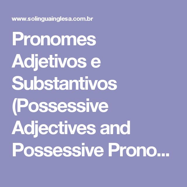 Pronomes Adjetivos e Substantivos (Possessive Adjectives and Possessive Pronouns)