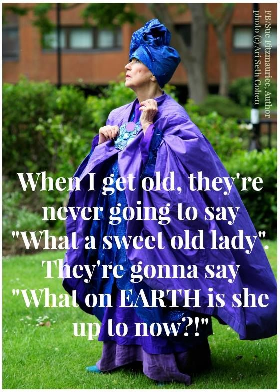 "When I get old, they''re never going to say ""What a sweet old lady"". They're gonna say ""What on EARTH is she up to now?!"". Sue Fitzmaurice, Author of  10-day online course ""Living a Life of Purpose"" - www.suefitzmaurice.com/purpose"