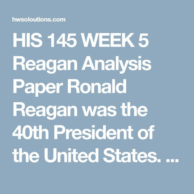 HIS 145 WEEK 5 Reagan Analysis Paper Ronald Reagan was the 40th President of the United States. He was both beloved and despised.Consider the following question: Is Reagan overrated or underrated as a president?Choose three topics from the list below to make your case whether Reagan is overrated or underrated:  Economic policies Principles of the New Right Iran Contra affair Ending the Cold War Cutting the size of the government Attempted assassination Hostages coming home Supply-side…