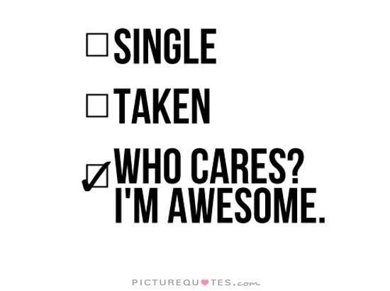 Single, taken, who cares? I'm awesome quote | Picture Quotes & Sayings