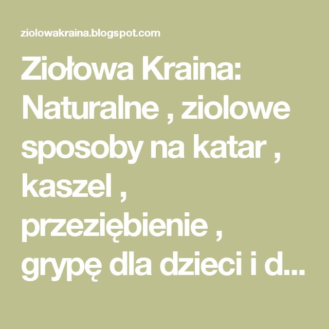 Ziołowa Kraina: Naturalne , ziolowe sposoby na katar , kaszel , przeziębienie , grypę dla dzieci i dorosłych!