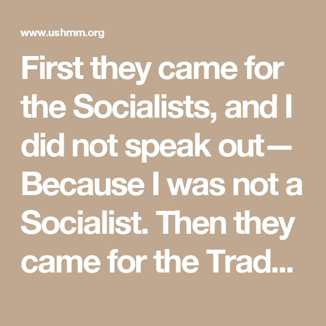 First they came for the Socialists, and I did not speak out— Because I was not a Socialist.  Then they came for the Trade Unionists, and I did not speak out—  Because I was not a Trade Unionist.  Then they came for the Jews, and I did not speak out—  Because I was not a Jew.  Then they came for me—and there was no one left to speak for me.