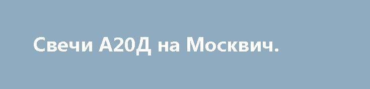 Свечи А20Д на Москвич. http://brandar.net/ru/a/ad/svechi-a20d-na-moskvich/  Свечи А20Д на Москвич, новые. Производство Энгельс, Россия, 1997 год. Цена указана за комплект - 4 шт.