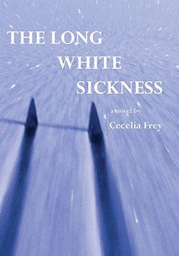 The Long White Sickness (2013) Cecelia Frey novel publisher: Inanna Publications