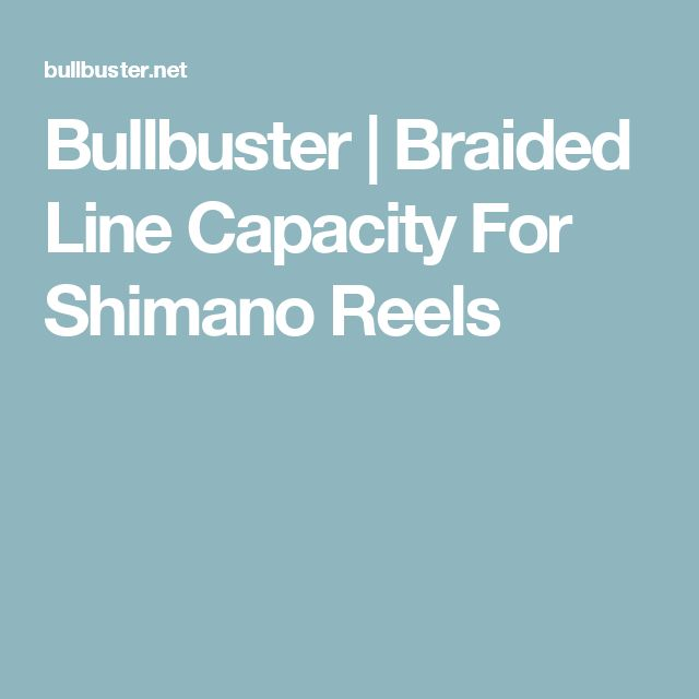 Bullbuster | Braided Line Capacity For Shimano Reels